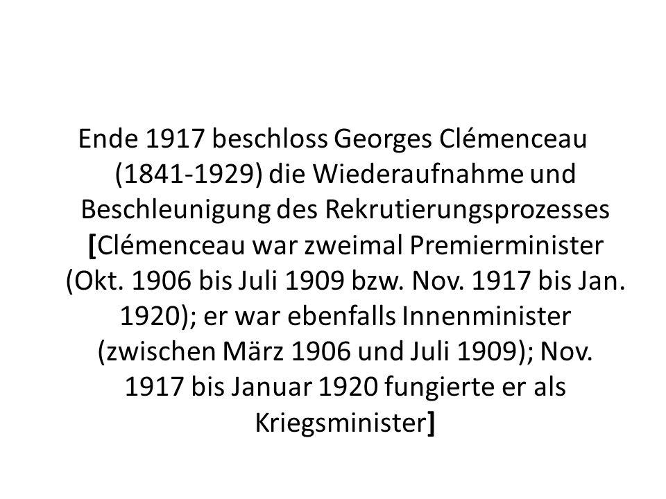 Ende 1917 beschloss Georges Clémenceau (1841-1929) die Wiederaufnahme und Beschleunigung des Rekrutierungsprozesses [Clémenceau war zweimal Premierminister (Okt.